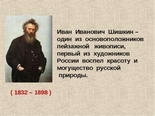 Иван Иванович Шишкин – один из основоположников пейзажной живописи, первый из