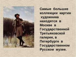 Самые большие коллекции картин художника находятся в Москве в Государственно