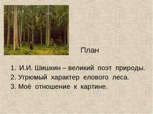 И.И. Шишкин – великий поэт природы. 2. Угрюмый характер елового леса. 3. Моё