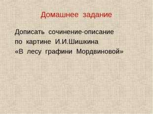 Домашнее задание Дописать сочинение-описание по картине И.И.Шишкина «В лесу г
