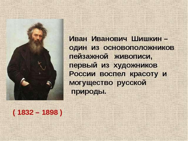 Иван Иванович Шишкин – один из основоположников пейзажной живописи, первый из...
