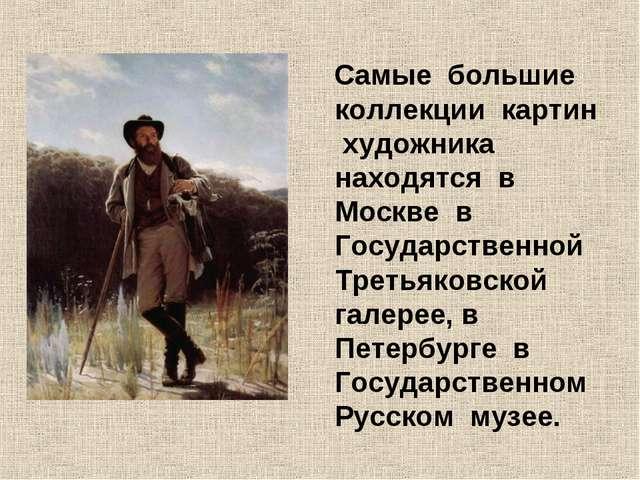 Самые большие коллекции картин художника находятся в Москве в Государственно...