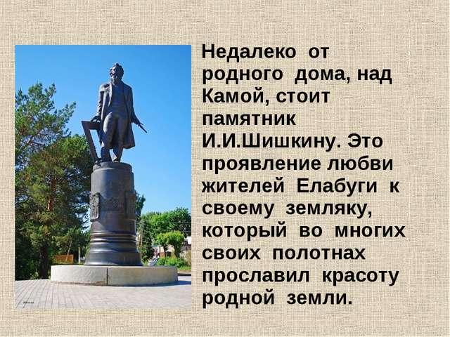 Недалеко от родного дома, над Камой, стоит памятник И.И.Шишкину. Это проявле...