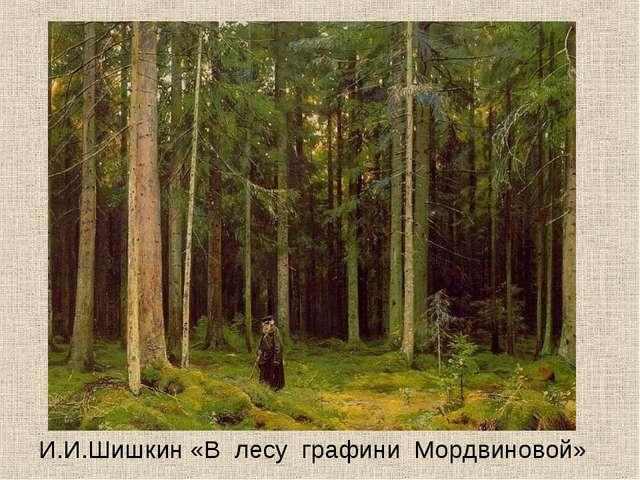 И.И.Шишкин «В лесу графини Мордвиновой»