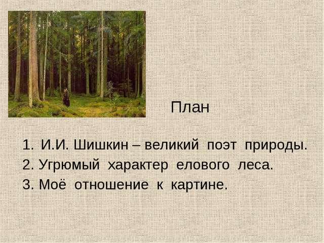 И.И. Шишкин – великий поэт природы. 2. Угрюмый характер елового леса. 3. Моё...