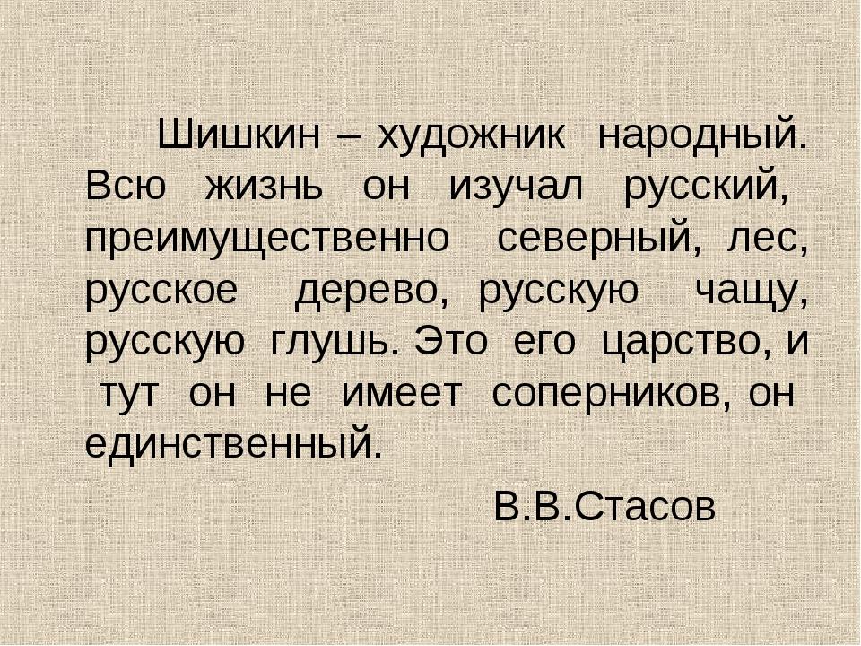 Шишкин – художник народный. Всю жизнь он изучал русский, преимущественно сев...