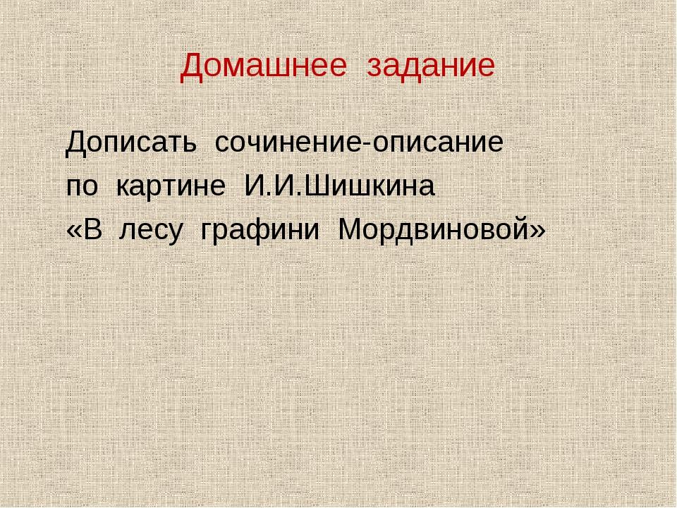 Домашнее задание Дописать сочинение-описание по картине И.И.Шишкина «В лесу г...