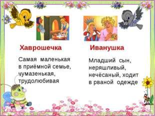 Хаврошечка Иванушка Самая маленькая в приёмной семье, чумазенькая, трудолюбив