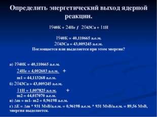 Определить энергетический выход ядерной реакции. 1940К + 24He → 2043Ca + 11H