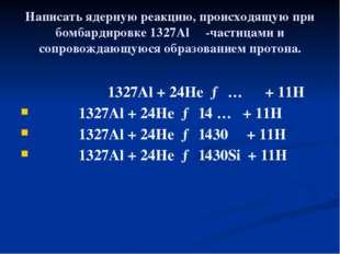 Написать ядерную реакцию, происходящую при бомбардировке 1327Al α-частицами и