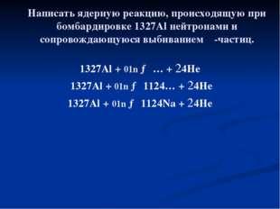 Написать ядерную реакцию, происходящую при бомбардировке 1327Al нейтронами и