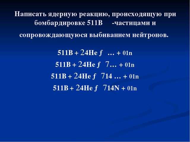 Написать ядерную реакцию, происходящую при бомбардировке 511В α-частицами и с...