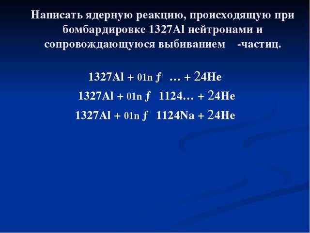 Написать ядерную реакцию, происходящую при бомбардировке 1327Al нейтронами и...