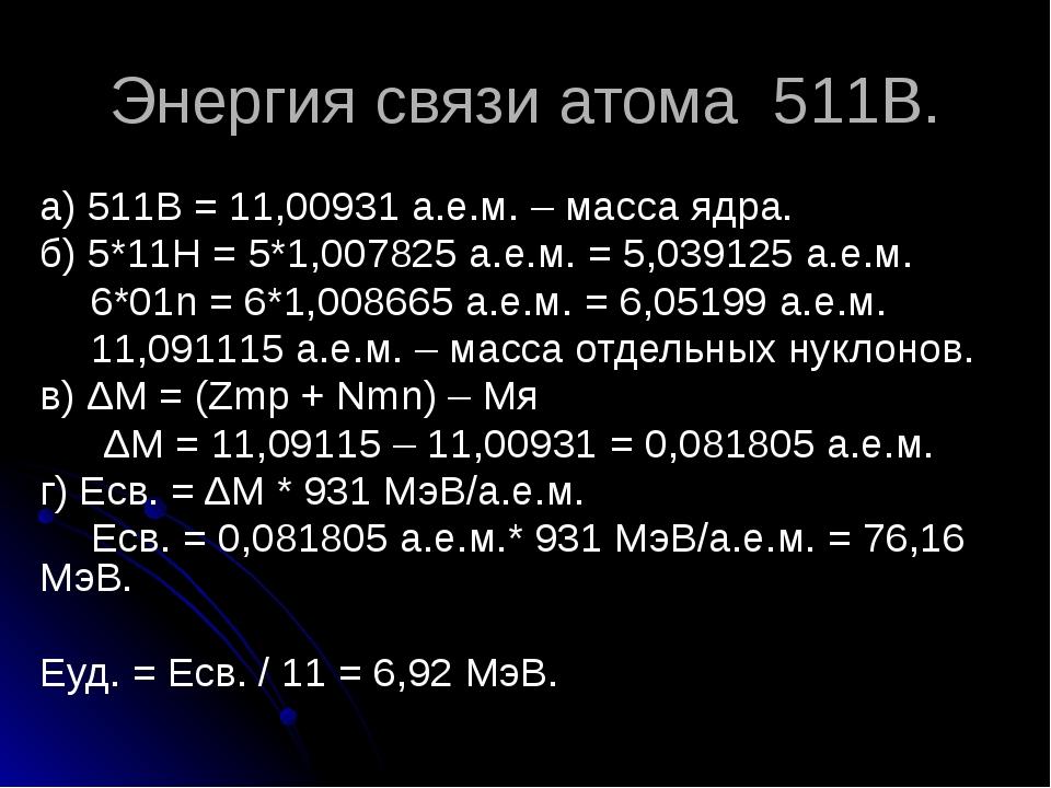 Энергия связи атома 511В. а) 511В = 11,00931 а.е.м. – масса ядра. б) 5*11Н =...