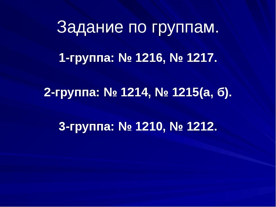 Задание по группам. 1-группа: № 1216, № 1217. 2-группа: № 1214, № 1215(а, б)....