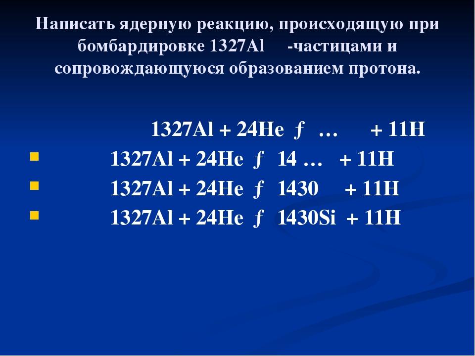 Написать ядерную реакцию, происходящую при бомбардировке 1327Al α-частицами и...