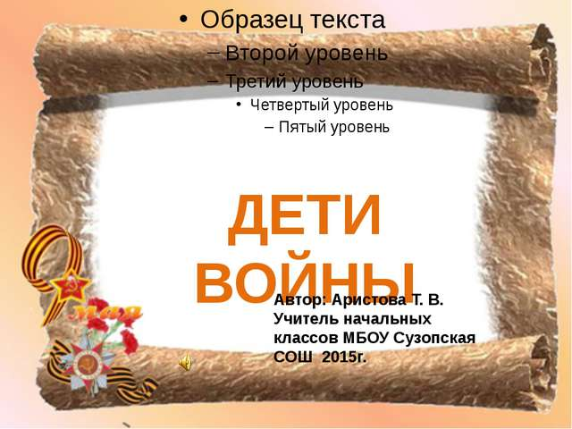 ДЕТИ ВОЙНЫ Автор: Аристова Т. В. Учитель начальных классов МБОУ Сузопская СО...