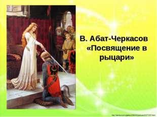 В. Абат-Черкасов «Посвящение в рыцари» http://artnow.ru/ru/gallery/206/431/pi