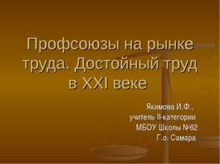 Профсоюзы на рынке труда. Достойный труд в XXI веке Якимова И.Ф., учитель II-