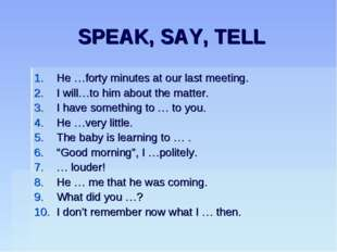SPEAK, SAY, TELL He …forty minutes at our last meeting. I will…to him about t