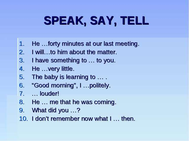 SPEAK, SAY, TELL He …forty minutes at our last meeting. I will…to him about t...