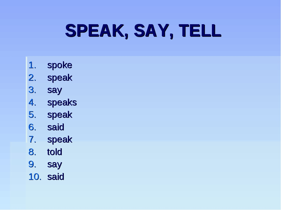 SPEAK, SAY, TELL spoke speak say speaks speak said speak told say said