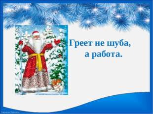 Греет не шуба, а работа. FokinaLida.75@mail.ru