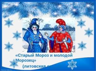 «Старый Мороз и молодой Морозец» (литовская сказка) FokinaLida.75@mail.ru