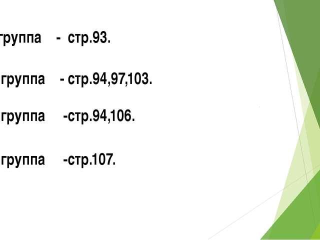 1группа - стр.93. 2 группа - стр.94,97,103. 3 группа -стр.94,106. 4 группа -с...