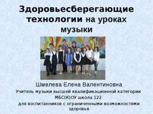 Здоровьесберегающие технологии на уроках музыки Шмелева Елена Валентиновна Уч