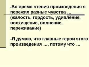-Во время чтения произведения я пережил разные чувства … (жалость, гордость,
