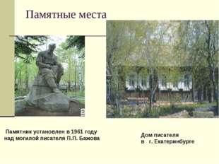 Памятные места Памятник установлен в 1961 году над могилой писателя П.П. Бажо