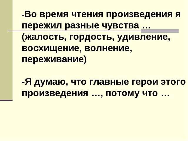 -Во время чтения произведения я пережил разные чувства … (жалость, гордость,...