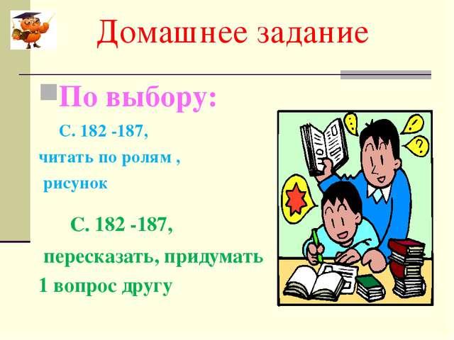 Домашнее задание По выбору: С. 182 -187, читать по ролям , рисунок С. 182 -1...