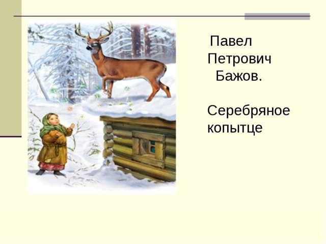 Павел Петрович Бажов. Серебряное копытце