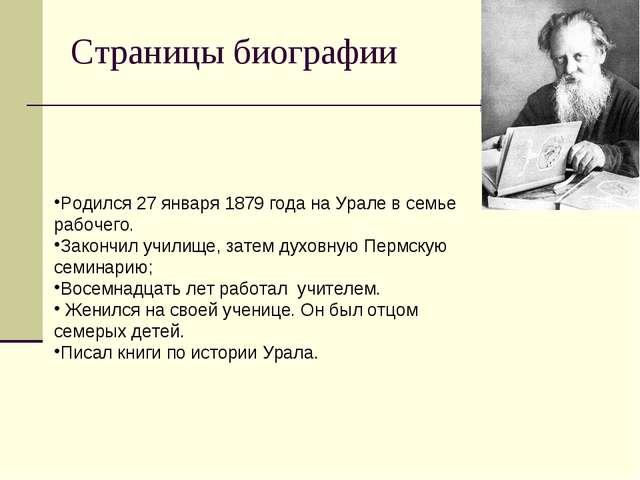 Страницы биографии Родился 27 января 1879 года на Урале в семье рабочего. Зак...
