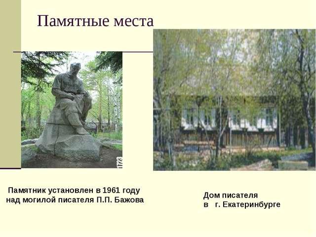 Памятные места Памятник установлен в 1961 году над могилой писателя П.П. Бажо...
