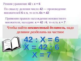 Решим уравнение 42 : х = 6 Чтобы найти неизвестный делитель, надо делимое раз