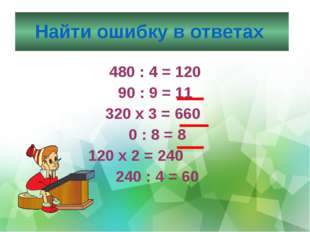 Найти ошибку в ответах 480 : 4 = 120 90 : 9 = 11 320 х 3 = 660 0 : 8 = 8 120