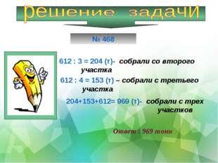 612 : 3 = 204 (т)- собрали со второго участка 612 : 4 = 153 (т) – собрали с т