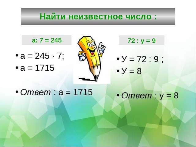 Найти неизвестное число : а = 245 · 7; а = 1715 Ответ : а = 1715 У = 72 : 9 ;...