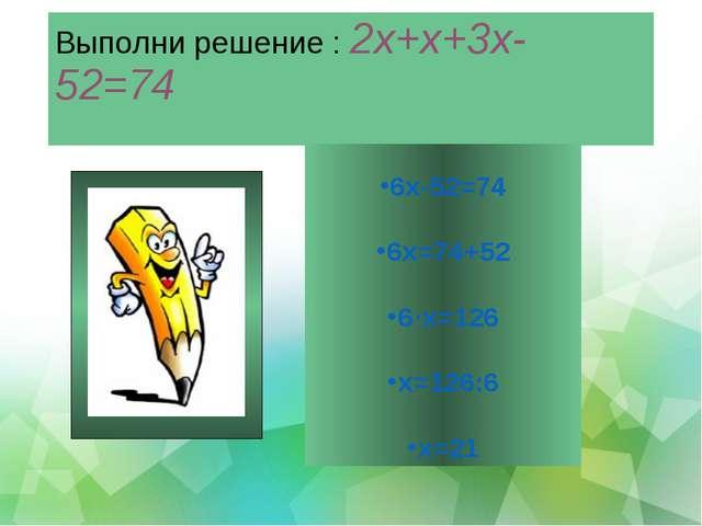 Выполни решение : 2х+х+3х-52=74 6х-52=74 6х=74+52 6·х=126 х=126:6 х=21