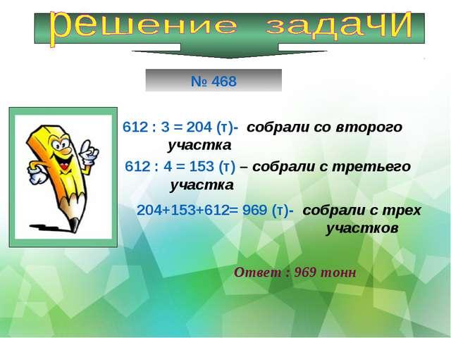 612 : 3 = 204 (т)- собрали со второго участка 612 : 4 = 153 (т) – собрали с т...