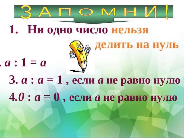 Ни одно число нельзя делить на нуль 2. а : 1 = а 3. а : а = 1 , если а не рав...