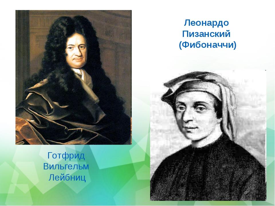 Готфрид Вильгельм Лейбниц Леонардо Пизанский (Фибоначчи) Готфрид Вильгельм Ле...