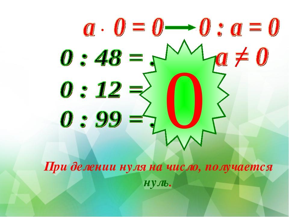 0 При делении нуля на число, получается нуль.