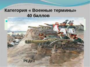 Категория « Военные термины» 40 баллов Военное укрепление, которое состоит из