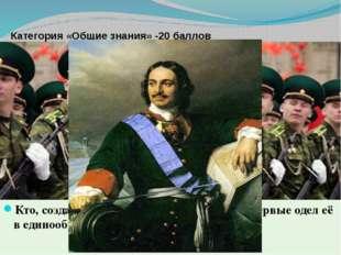 Категория «Общие знания» -20 баллов Кто, создав регулярную русскую армию, вп