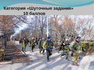 Категория «Шуточные задания» 10 баллов По чему военные ходят в сапогах?