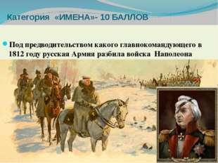 Категория «ИМЕНА»- 10 БАЛЛОВ Под предводительством какого главнокомандующего